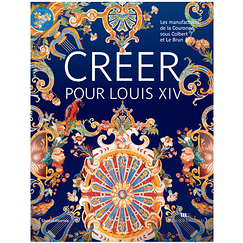 Create for Louis XIV - The Crown Manufacturers under Colbert and Le Brun - Exhibition catalogue