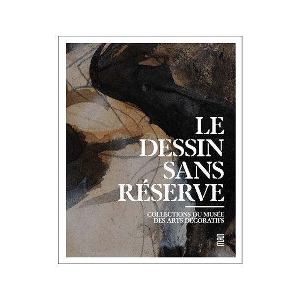 Le dessin sans réserve - Collections du Musée des arts décoratifs - Catalogue d'exposition